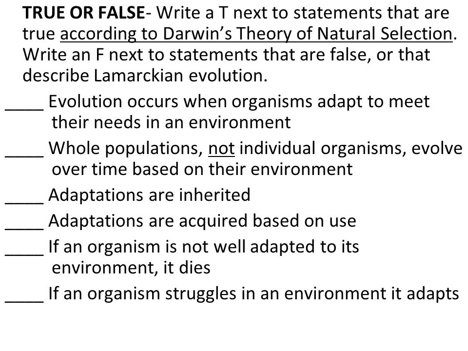 TRUE OR FALSE- Write a T next to statements that are true according to Darwin's Theory of Natural Selection. Write an F next to statements that are false, or that describe Lamarckian evolution.