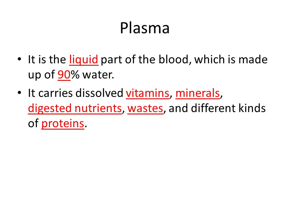 Plasma It is the liquid part of the blood, which is made up of 90% water.