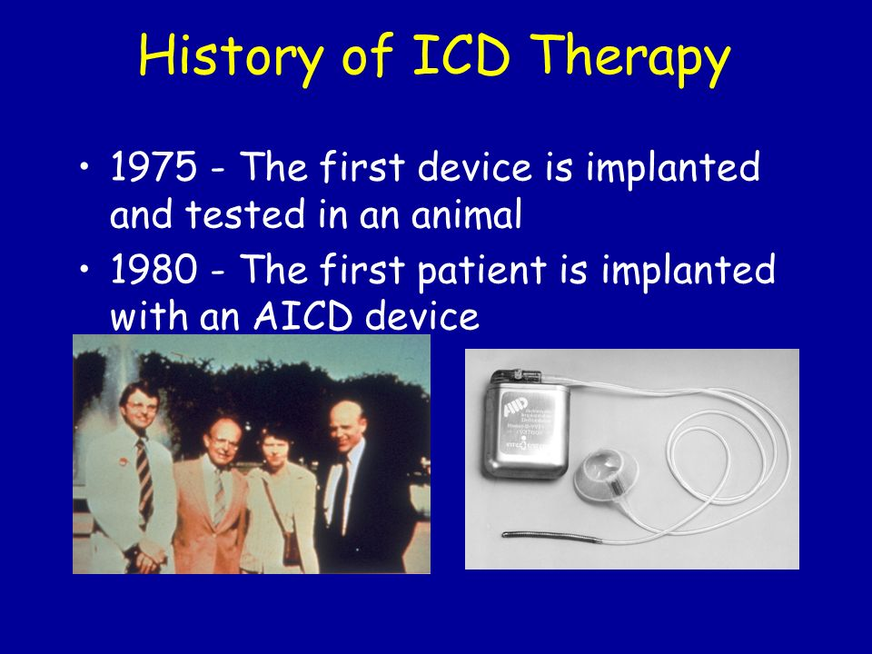 History of ICD Therapy 1975 - The first device is implanted and tested in an animal.