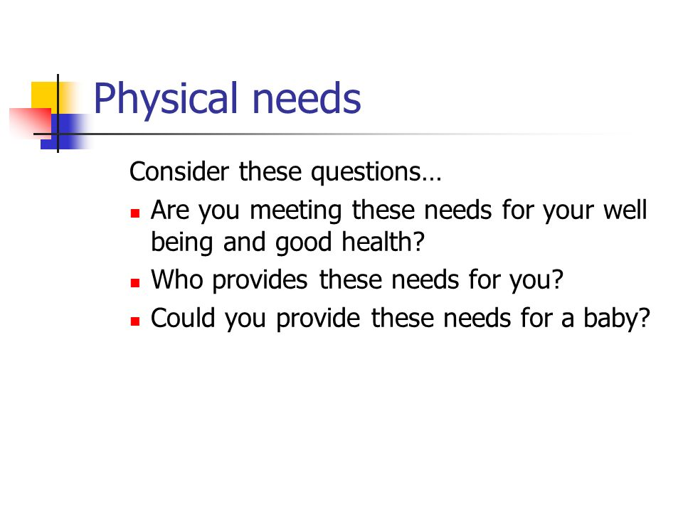 Physical needs Consider these questions…