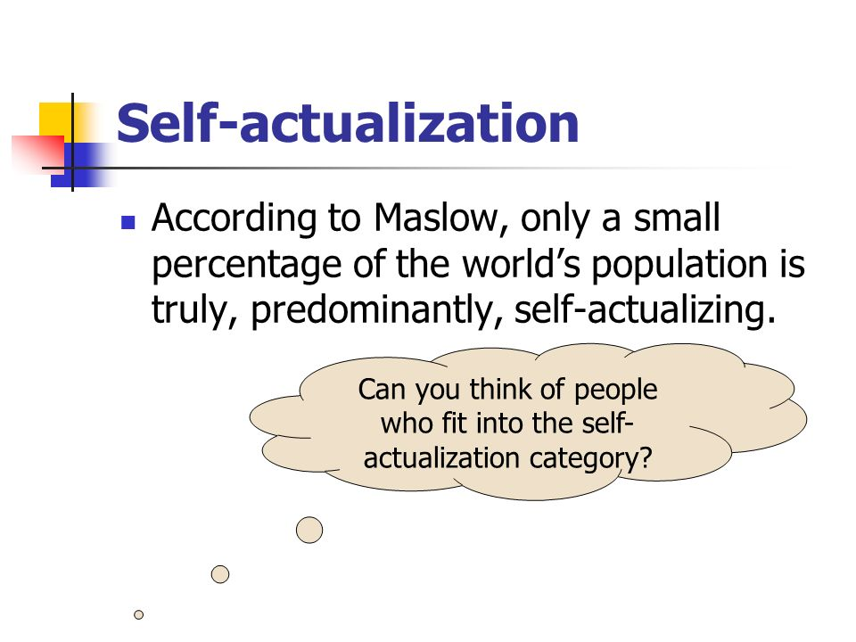 Can you think of people who fit into the self-actualization category