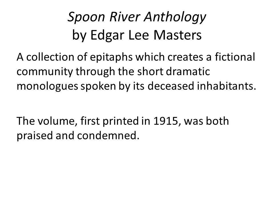 spoon river anthology Spoon river anthology: spoon river anthology, poetry collection, the major work of edgar lee masters, published in 1915 it was inspired by the epigrams in the greek anthology.