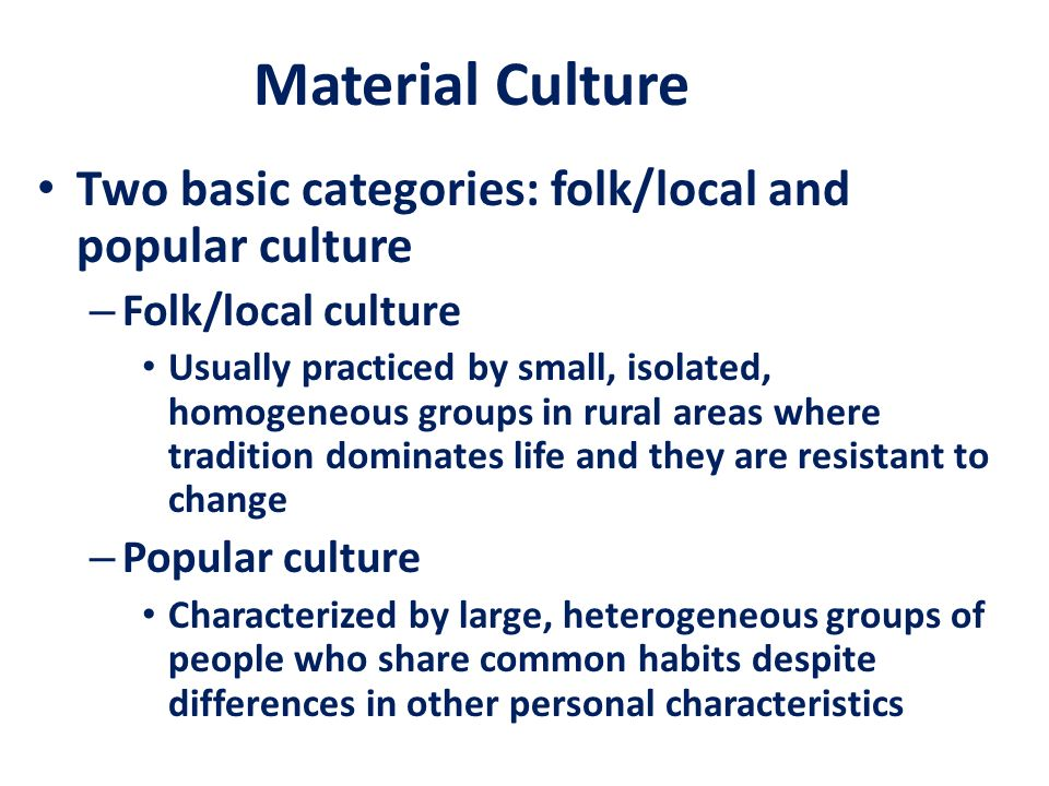 Material Culture Two basic categories: folk/local and popular culture