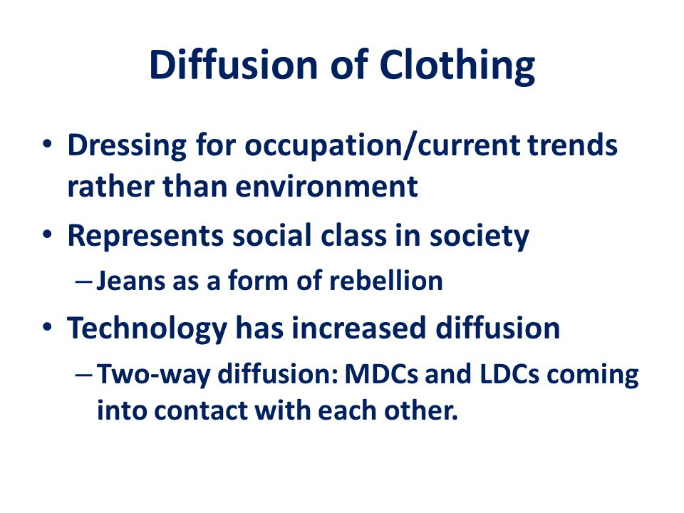 Diffusion of Clothing Dressing for occupation/current trends rather than environment. Represents social class in society.