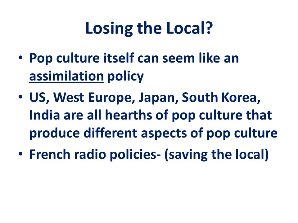 Losing the Local Pop culture itself can seem like an assimilation policy.