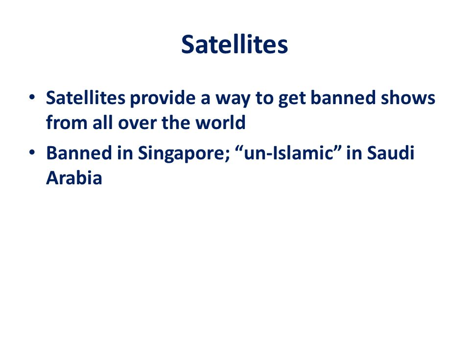 Satellites Satellites provide a way to get banned shows from all over the world.