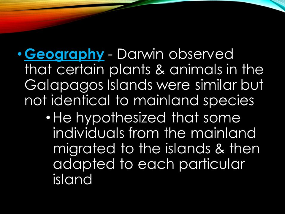 Geography - Darwin observed that certain plants & animals in the Galapagos Islands were similar but not identical to mainland species