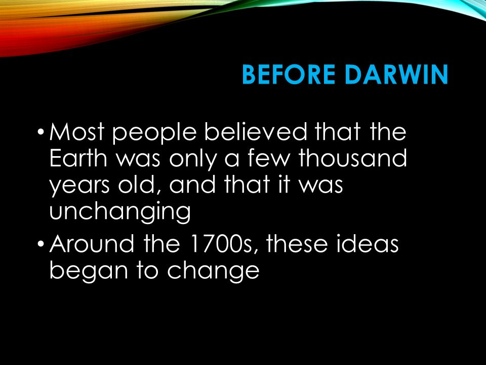 Before Darwin Most people believed that the Earth was only a few thousand years old, and that it was unchanging.