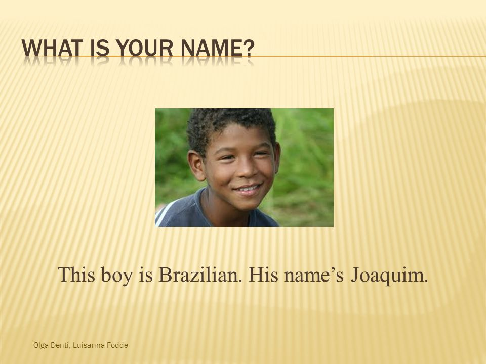 This boy is Brazilian. His name's Joaquim.