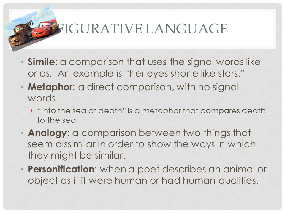 Figurative Language Simile: a comparison that uses the signal words like or as. An example is her eyes shone like stars.