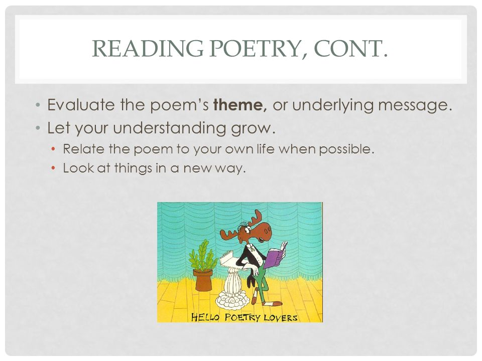Reading poetry, cont. Evaluate the poem's theme, or underlying message. Let your understanding grow.