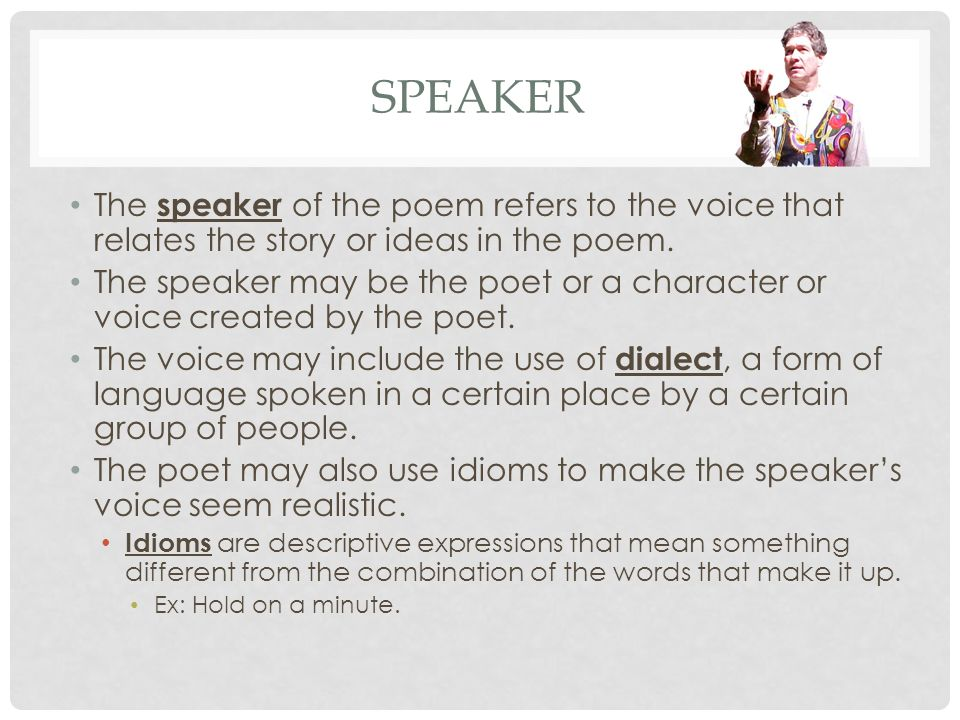 Speaker The speaker of the poem refers to the voice that relates the story or ideas in the poem.