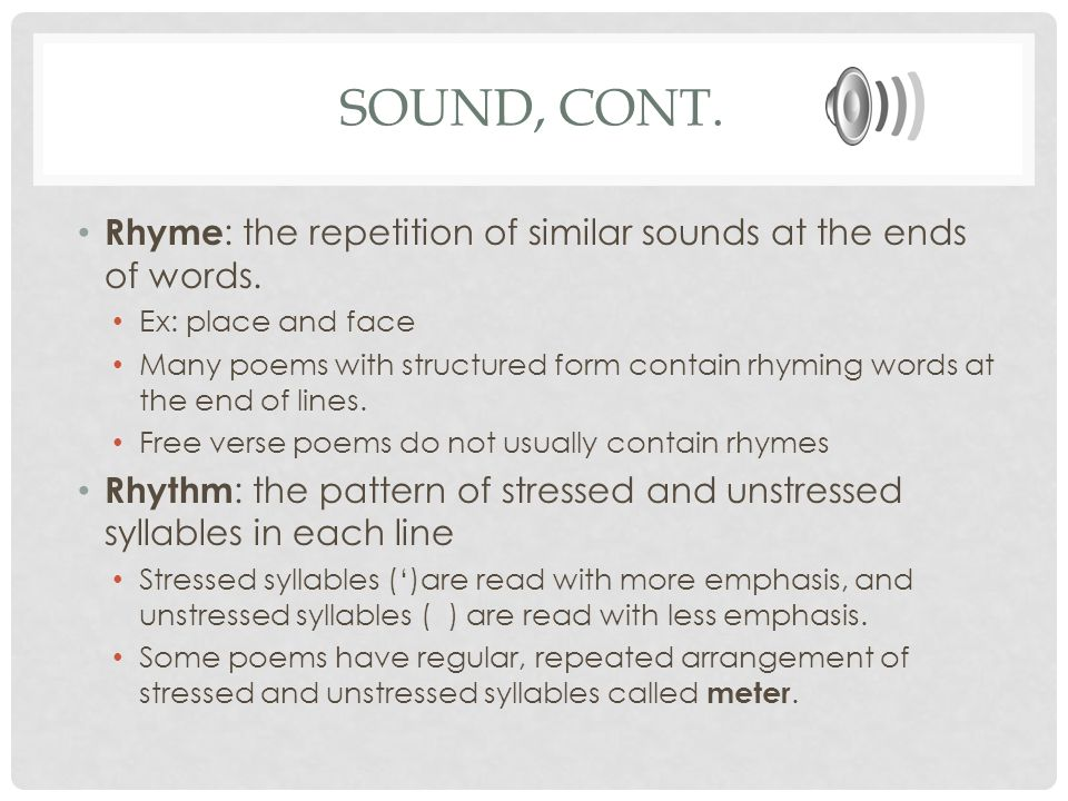 Sound, cont. Rhyme: the repetition of similar sounds at the ends of words. Ex: place and face.