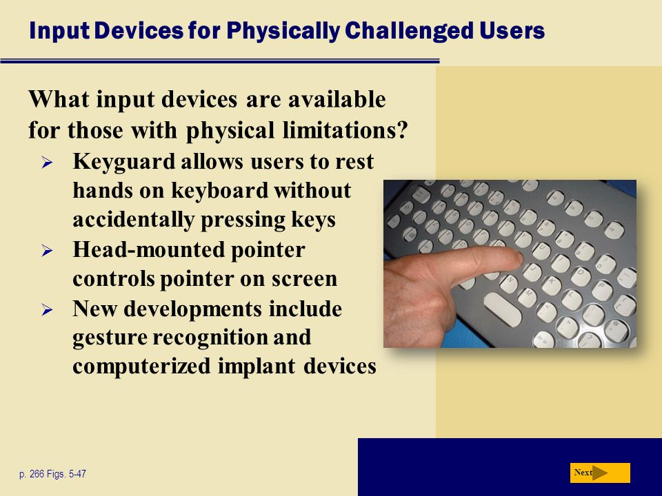 input devices for physically challenged computer users Input devices: output devices: barriers to alternative output devices screen magnifiers enlarge the information displayed on the computer screen in a range the coupling of these devices with an on-screen keyboard and head-mounted activating switch can enable a severly disabled person to.