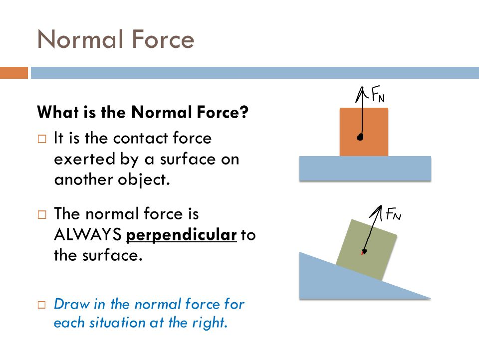 """normal force Normal force: the normal force is a force that is: perpendicular to the surface, a reaction force to presence of other forces the normal force keeps two surfaces from sinking into each other the symbol for the normal force is the greek letter """"eta"""" it look like a large lower case """"n"""" with a tail currently you are sitting down or standing."""