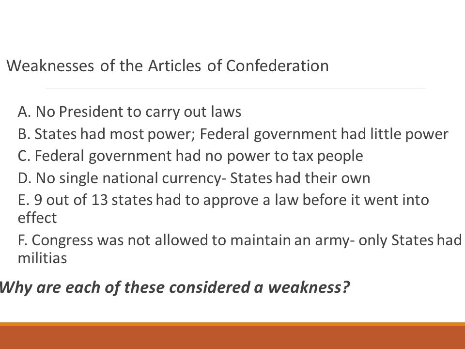 the weaknesses of the articles of confederation taxation and trade regulation What principle weaknesses in the articles of confederation led to the creation of the constitution a the federal system set up by the articles of confederation meant that the national government was supreme to the individual state governments, and americans worried that the country was too much like england.