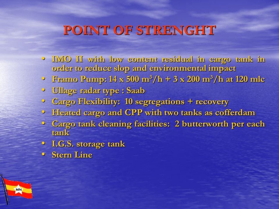 POINT OF STRENGHT IMO II with low content residual in cargo tank in order to reduce slop and environmental impact.