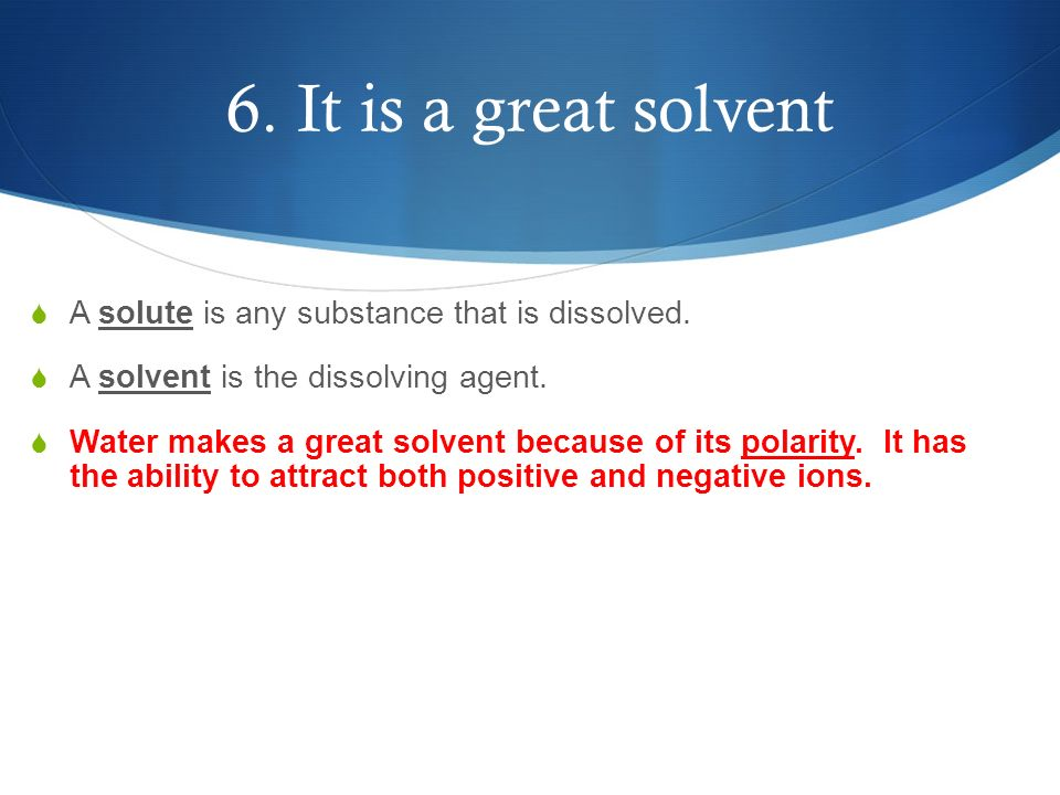 6. It is a great solvent A solute is any substance that is dissolved.