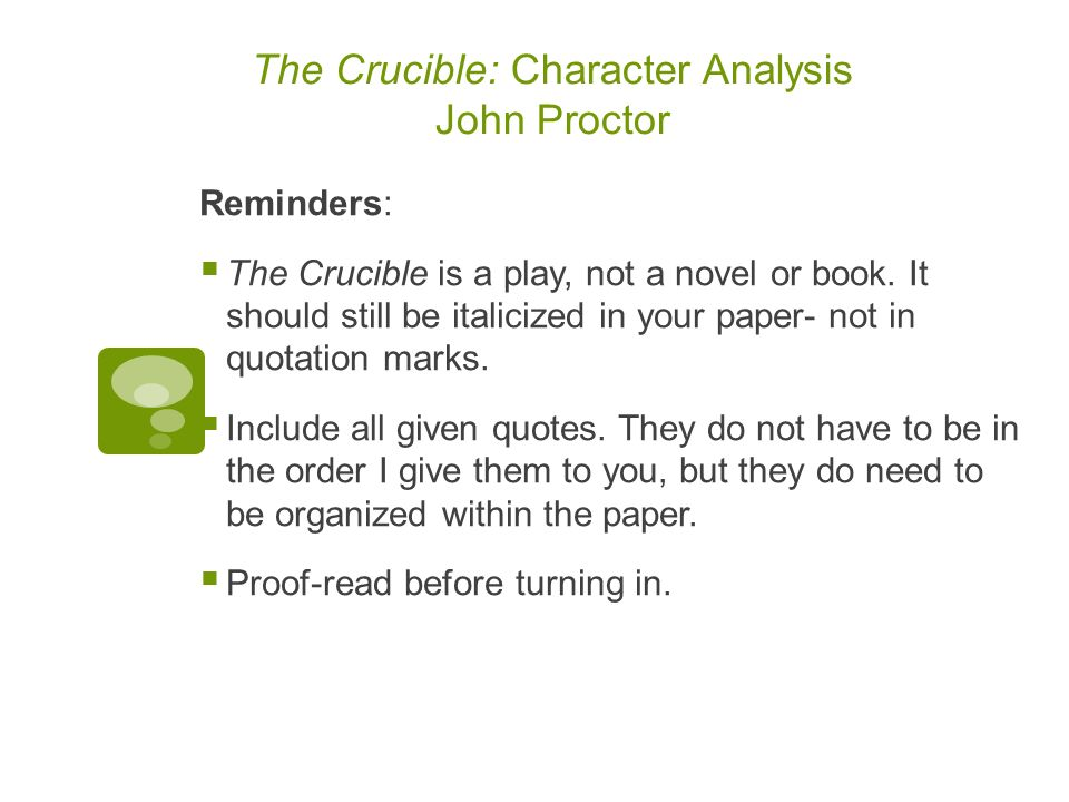 the crucible essay on john proctor John proctor, a character in arthur miller's the crucible, is a classic tragic hero because he contains all the elements of a tragic hero such as hamartia, peripeteia, catharsis, and despite not being born into nobility, he possesses many noble characteristics.