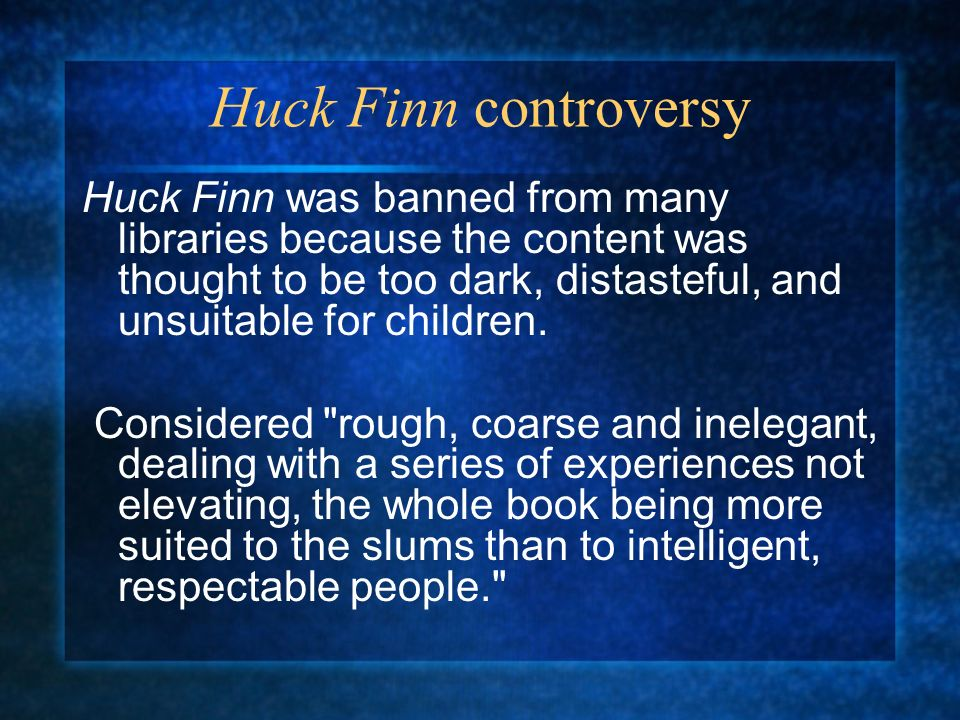 huck finn controversey The adventures of huck finn-the controversial ending the novel the adventures of huckleberry finn has stirred up much controversy over such topics as racism, prejudice and gender indifference, but the brunt of the criticism has surrounded itself around the ending, most notably with the re-entry of tom sawyer.
