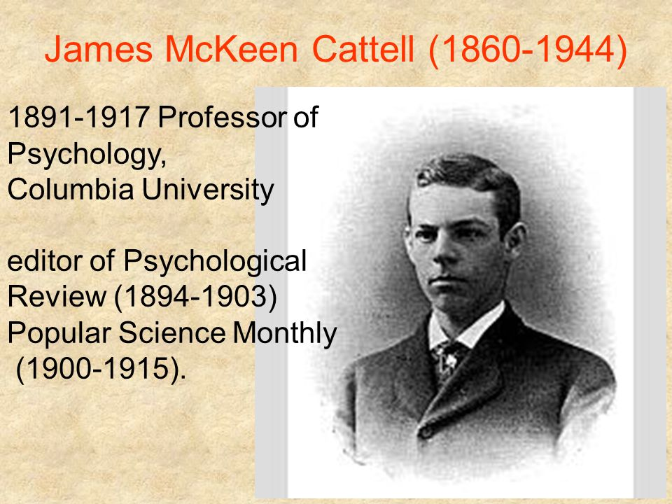 psychology james mckeen cattell James mckeen cattell (may 25, 1860 – january 20, 1944), american psychologist, was the first professor of psychology in the united states, teaching at the university of pennsylvania, and.