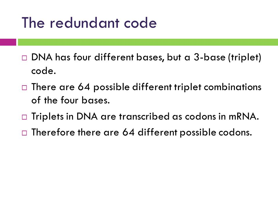 The redundant code DNA has four different bases, but a 3-base (triplet) code.