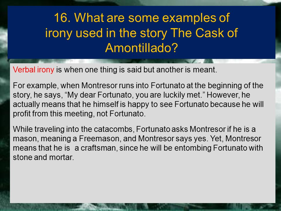 the cask of amontillado verbal irony Verbal irony occurs when a character says one thing but means another  in  the cask of amontillado, he offers extensive examples of all.