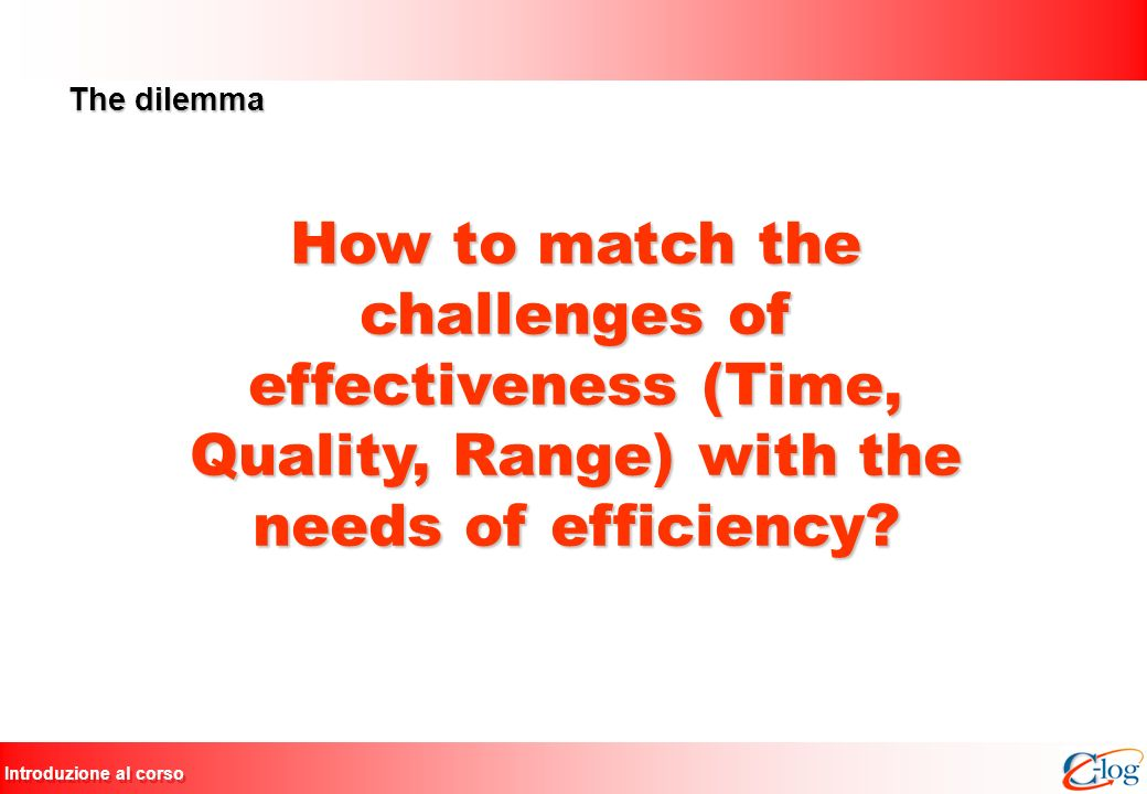 The dilemma How to match the challenges of effectiveness (Time, Quality, Range) with the needs of efficiency