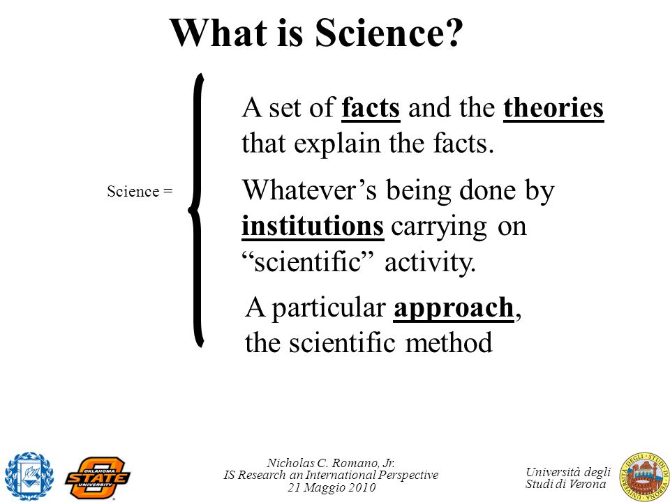 What is Science A set of facts and the theories that explain the facts. Whatever's being done by institutions carrying on scientific activity.