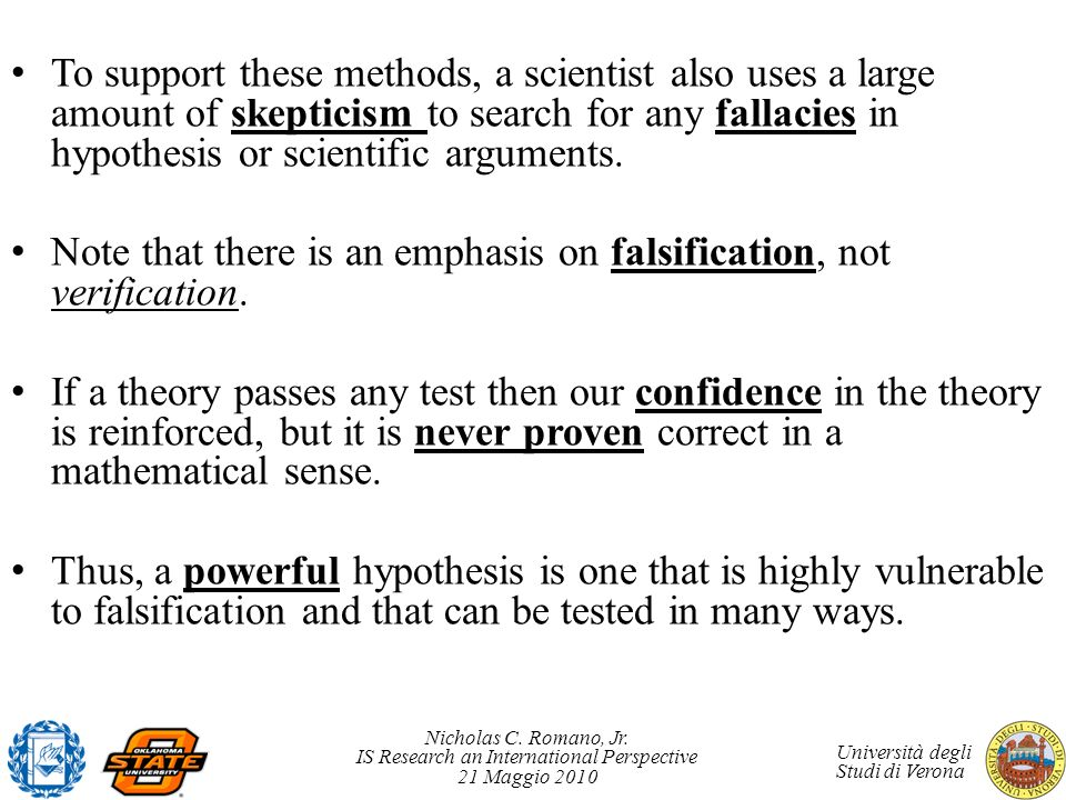 To support these methods, a scientist also uses a large amount of skepticism to search for any fallacies in hypothesis or scientific arguments.