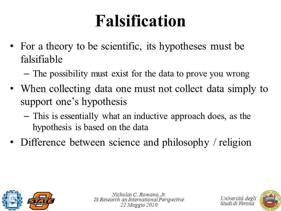 Falsification For a theory to be scientific, its hypotheses must be falsifiable. The possibility must exist for the data to prove you wrong.
