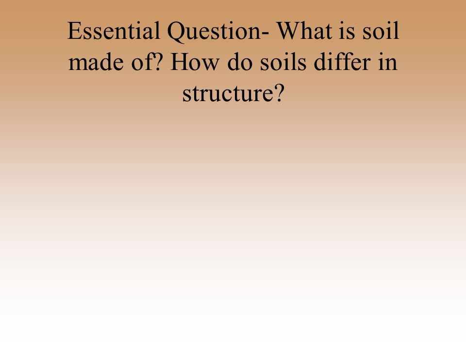 Essential question what is soil made of ppt video for What is dirt composed of