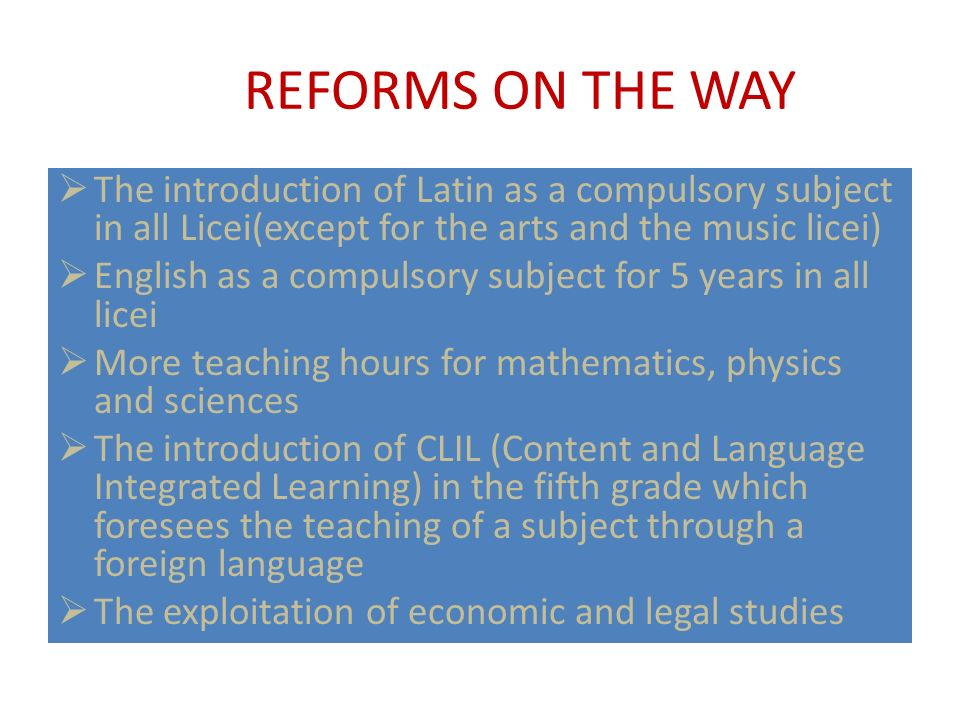 REFORMS ON THE WAY The introduction of Latin as a compulsory subject in all Licei(except for the arts and the music licei)