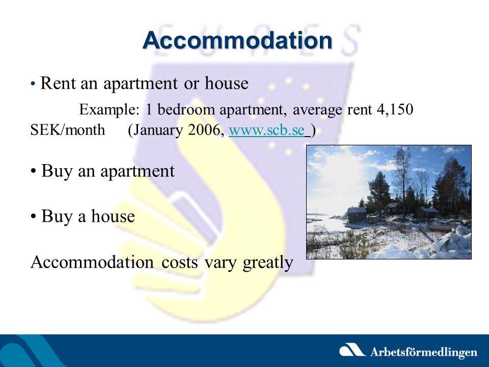 Accommodation Rent an apartment or house. Example: 1 bedroom apartment, average rent 4,150 SEK/month (January 2006, www.scb.se )