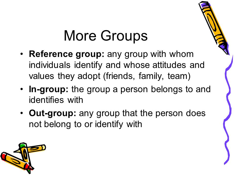 More Groups Reference group: any group with whom individuals identify and whose attitudes and values they adopt (friends, family, team)