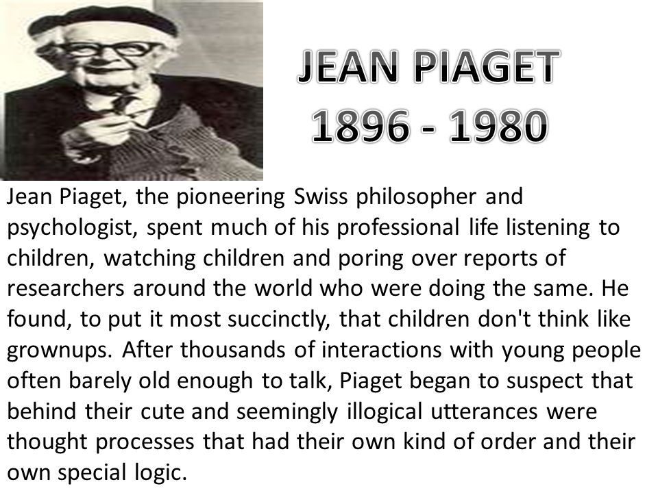 the life of jean piaget Jean piaget (1896-1990), created a cognitive-developmental stage theory that  described how children's ways of thinking developed as they interacted with the.