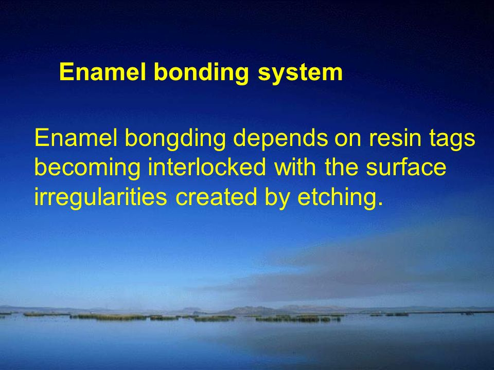 Enamel bonding system Enamel bongding depends on resin tags. becoming interlocked with the surface.