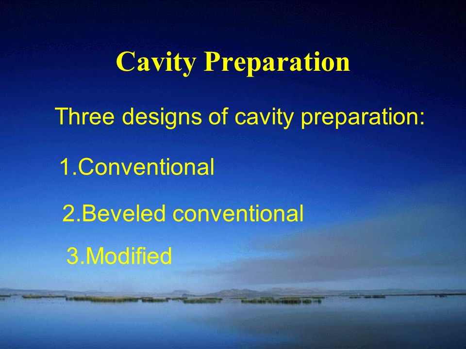 Cavity Preparation Three designs of cavity preparation: 1.Conventional