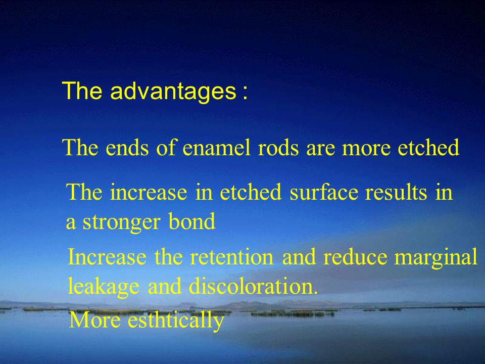 The advantages : The ends of enamel rods are more etched. The increase in etched surface results in.