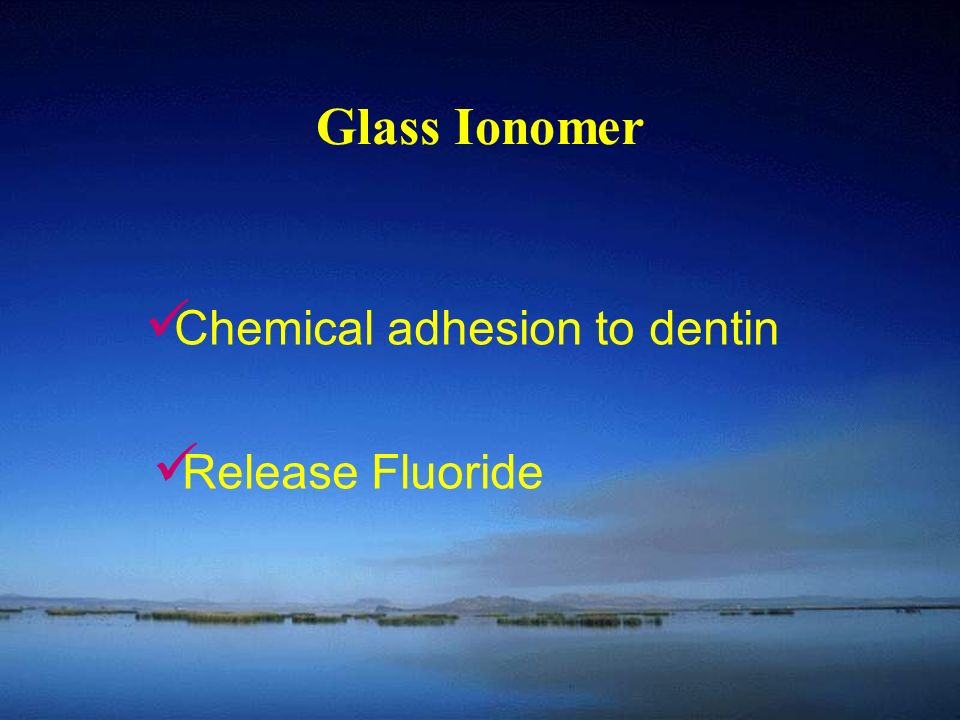 Glass Ionomer Chemical adhesion to dentin Release Fluoride
