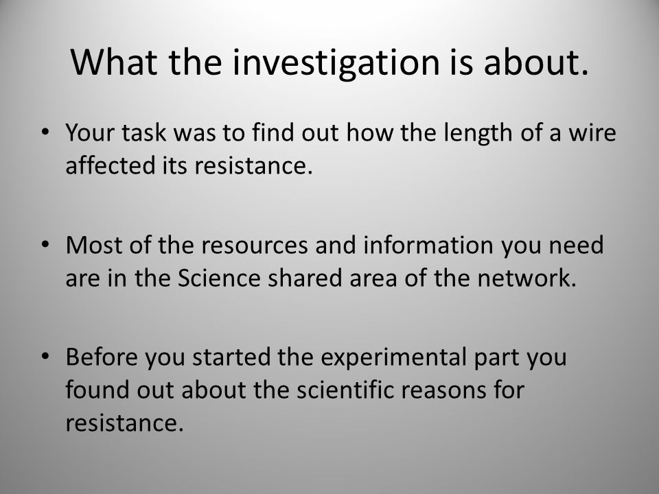 practical investigation resistance in wire To help me plan my investigation i have completed a preliminary experiment in  in which i stated that i believed that the resistance of a wire would increase.