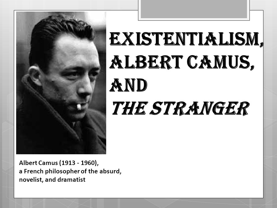 albert camus the stranger existentialism and absurdism 2 essay Albert camus (1913—1960) albert in his essay-review of the stranger provides an additional gloss on the idea: existentialism camus is often classified as.