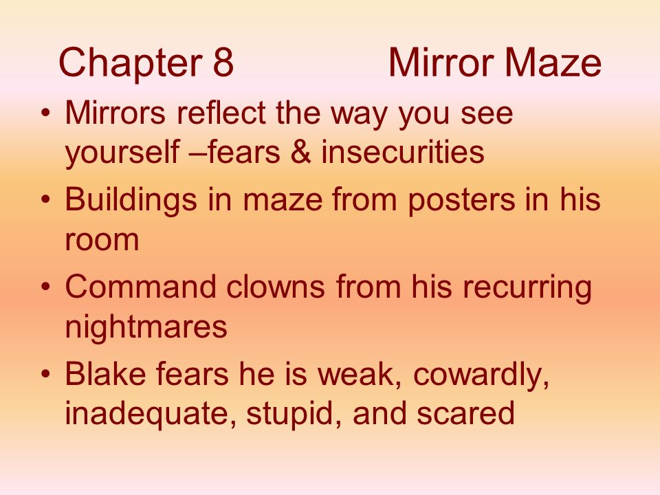 Chapter 8 Mirror Maze Mirrors reflect the way you see yourself –fears & insecurities. Buildings in maze from posters in his room.