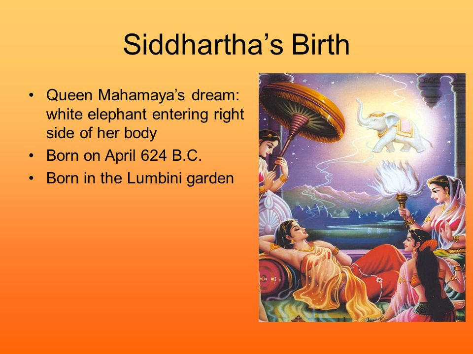 Siddhartha's Birth Queen Mahamaya's dream: white elephant entering right side of her body. Born on April 624 B.C.