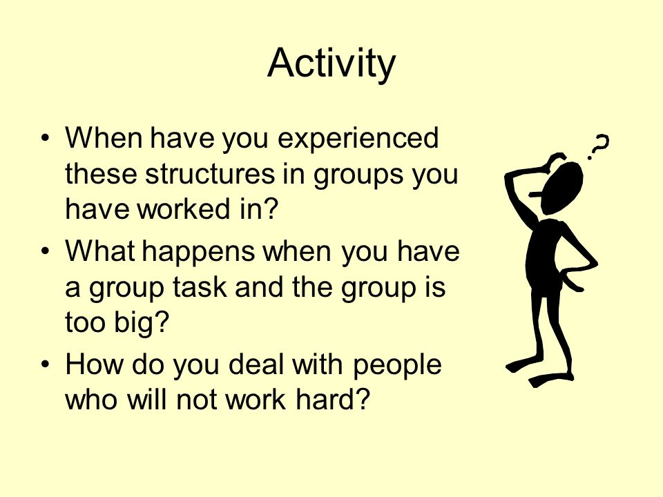 Activity When have you experienced these structures in groups you have worked in What happens when you have a group task and the group is too big