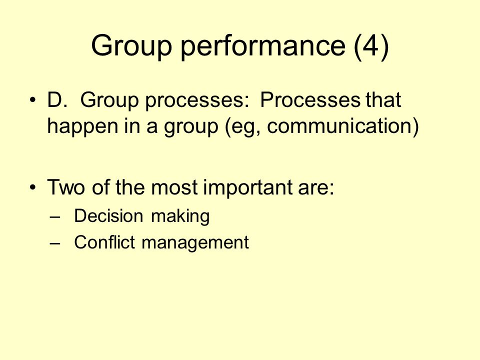 Group performance (4) D. Group processes: Processes that happen in a group (eg, communication) Two of the most important are: