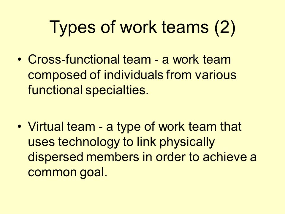Types of work teams (2) Cross-functional team - a work team composed of individuals from various functional specialties.