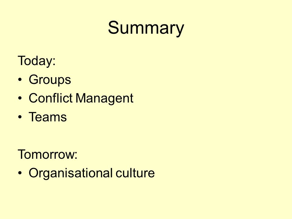 Summary Today: Groups Conflict Managent Teams Tomorrow: