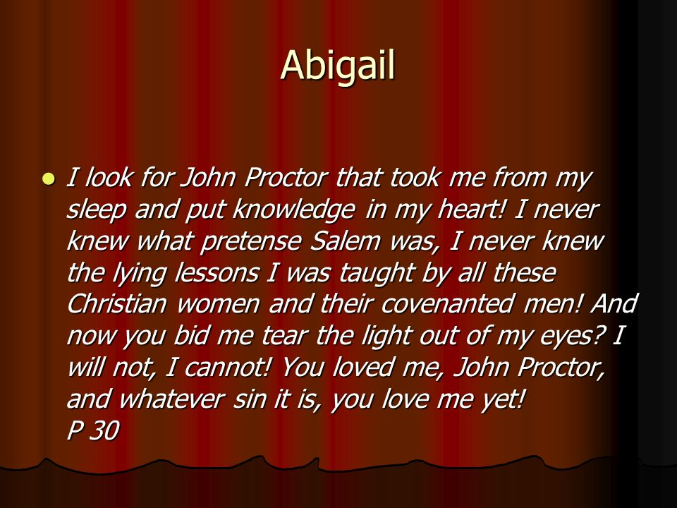 """you loved me john proctor and whatever sin it is you love me yet """"you loved me john proctor, and whatever sin it is, you love me yet"""" john's action, turning away from abigail could be a metaphorical way of describing his turning away from the affair, and the sin connected to it."""