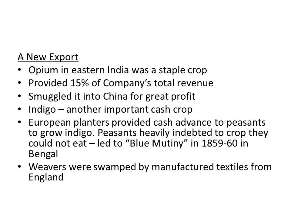 A New Export Opium in eastern India was a staple crop. Provided 15% of Company's total revenue. Smuggled it into China for great profit.